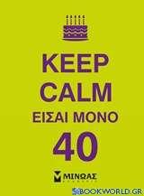 Keep Calm είσαι μόνο 40
