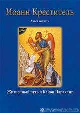 Иоанн Креститель Ангел воплоти Жизненный путь и Канон Параклит