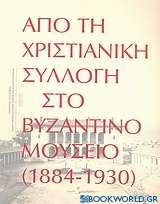 Από τη χριστιανική συλλογή στο Βυζαντινό Μουσείο (1884-1930)